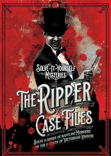 The Ripper Case Files: Solve a series of baffling murders on the streets of Victorian London - Solve-it-Yourself Mysteries (Hardback)
