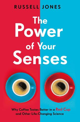 The Power of Your Senses: Why Coffee Tastes Better in a Red Cup and Other Life-Changing Science (Paperback)