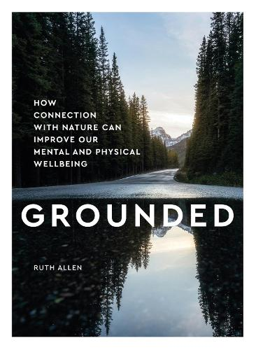 Grounded: How connection with nature can improve our mental and physical wellbeing (Hardback)