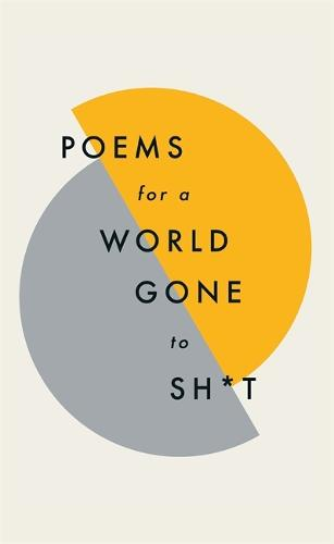 Poems for a world gone to sh*t: the amazing power of poetry to make even the most f**ked up times feel better (Hardback)