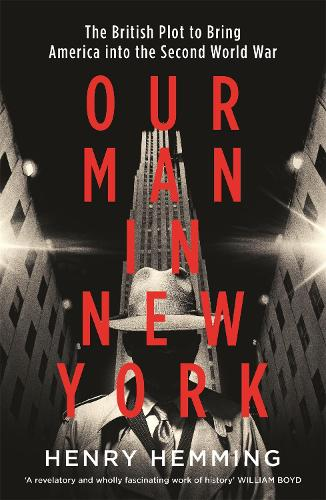 Our Man in New York: The British Plot to Bring America into the Second World War (Hardback)