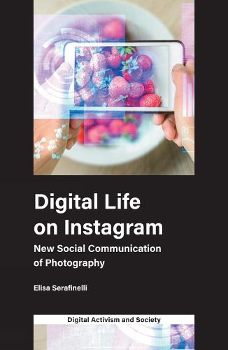 Digital Life on Instagram: New Social Communication of Photography - Digital Activism and Society: Politics, Economy and Culture in Network Communication (Paperback)