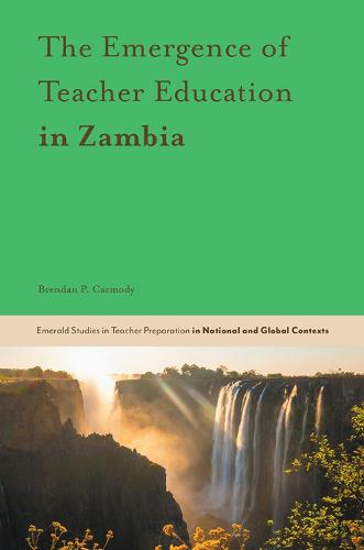 The Emergence of Teacher Education in Zambia - Emerald Studies in Teacher Preparation in National and Global Contexts (Hardback)