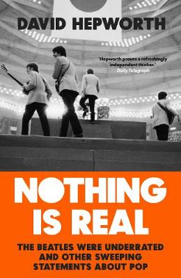 Nothing is Real: The Beatles Were Underrated And Other Sweeping Statements About Pop (Hardback)