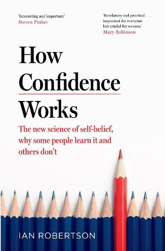 How Confidence Works: The new science of self-belief, why some people learn it and others don't (Hardback)