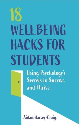 18 Wellbeing Hacks for Students: Using Psychology's Secrets to Survive and Thrive (Paperback)