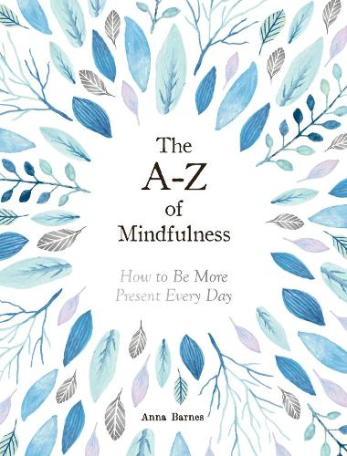 The A-Z of Mindfulness: How to Be More Present Every Day (Hardback)