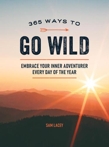 365 Ways to Go Wild: Embrace Your Inner Adventurer Every Day of the Year (Hardback)