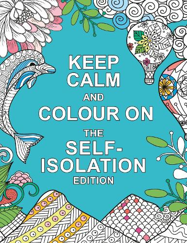 Keep Calm and Colour On: The Self-Isolation Edition: Soothing Colouring Patterns For When You're Stuck at Home (Paperback)