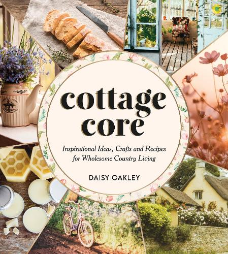 Cottagecore: Inspirational Ideas, Crafts and Recipes for Wholesome Country Living (Hardback)