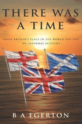 There Was a Time: Great Britain's Place in the World 1707-1997: An Informal Account (Paperback)