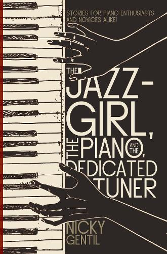 The Jazz-Girl, the Piano, and the Dedicated Tuner: Stories for Piano Enthusiasts and Novices Alike! (Paperback)