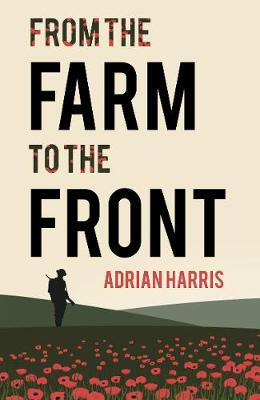 From the Farm to the Front: A South Gloucestershire family's experiences during the First World War, showing the effects on everyone from the home front to the Battle of the Somme. (Paperback)