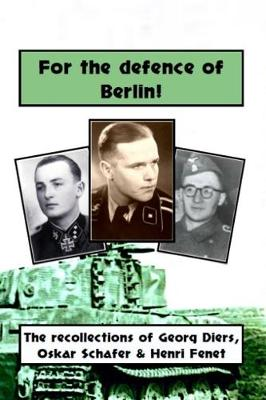 For the defence of Berlin! The Berlin recollections of Waffen-SS soldiers Georg Diers, Oskar Schafer, Henri Fenet (Hardback)