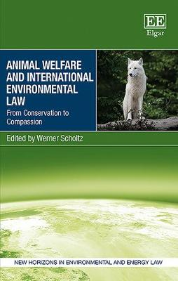 Animal Welfare and International Environmental Law: From Conservation to Compassion - New Horizons in Environmental and Energy Law Series (Hardback)