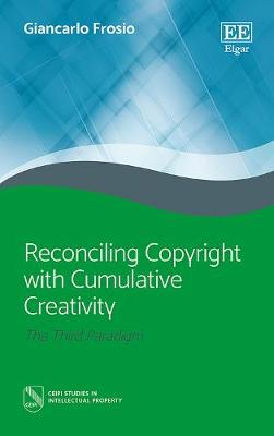 Reconciling Copyright with Cumulative Creativity: The Third Paradigm - Ceipi Studies in Intellectual Property (Hardback)