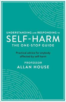 Understanding and Responding to Self-Harm: The One Stop Guide: Practical Advice for Anybody Affected by Self-Harm - One Stop Guides (Paperback)