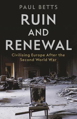 Ruin and Renewal: Civilising Europe After the Second World War (Hardback)