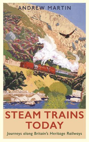 Steam Trains Today: Journeys Along Britain's Heritage Railways (Hardback)