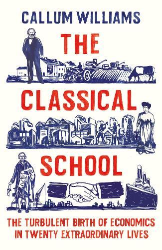 The Classical School: The Turbulent Birth of Economics  in Twenty Extraordinary Lives (Hardback)