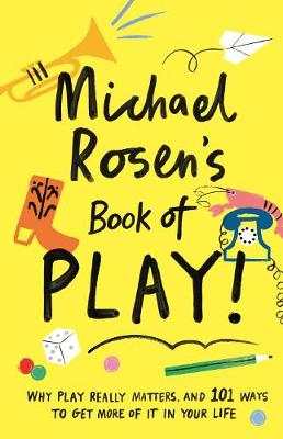 Michael Rosen's Book of Play: Why play really matters, and 101 ways to get more of it in your life - Wellcome Collection (Hardback)