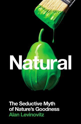 Natural: The Seductive Myth of Nature's Goodness (Hardback)