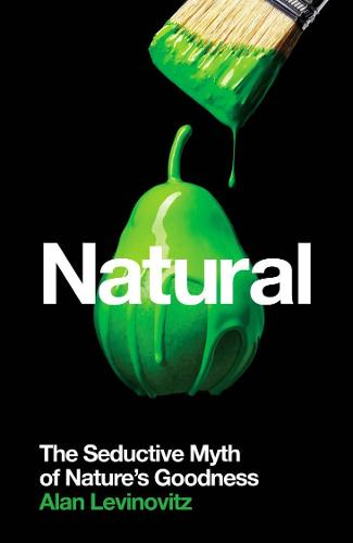 Natural: The Seductive Myth of Nature's Goodness (Paperback)
