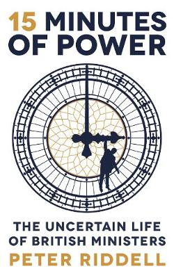 15 Minutes of Power: The Uncertain Life of British Ministers (Hardback)