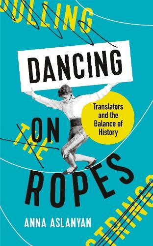 Dancing on Ropes: Translators and the Balance of History (Hardback)