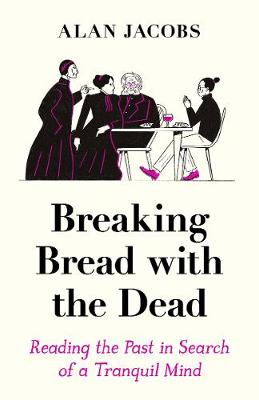 Breaking Bread with the Dead: Reading the Past in Search of a Tranquil Mind (Hardback)