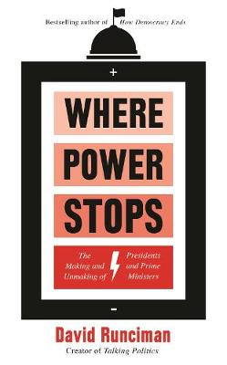 Where Power Stops: The Making and Unmaking of Presidents and Prime Ministers (Hardback)