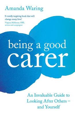 Being A Good Carer: An Invaluable Guide to Looking After Others - And Yourself (Paperback)