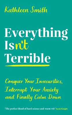 Everything Isn't Terrible: Conquer Your Insecurities, Interrupt Your Anxiety and Finally Calm Down (Paperback)