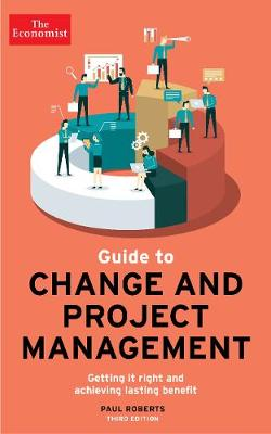 The Economist Guide To Change And Project Management: Getting it right and achieving lasting benefit (Paperback)