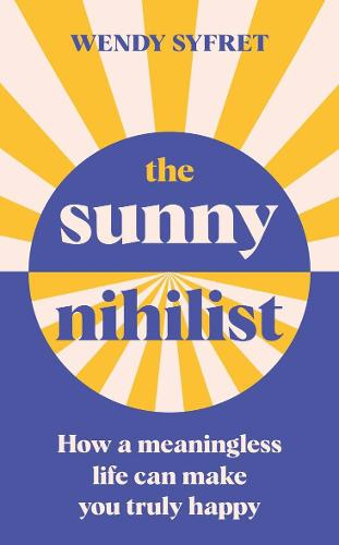 The Sunny Nihilist: How a meaningless life can make you truly happy (Hardback)