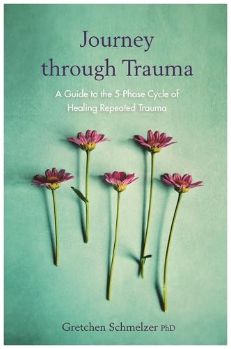 Journey through Trauma: A Guide to the 5-Phase Cycle of Healing Repeated Trauma (Paperback)