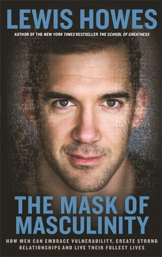 The Mask of Masculinity: How Men Can Embrace Vulnerability, Create Strong Relationships and Live Their Fullest Lives (Paperback)