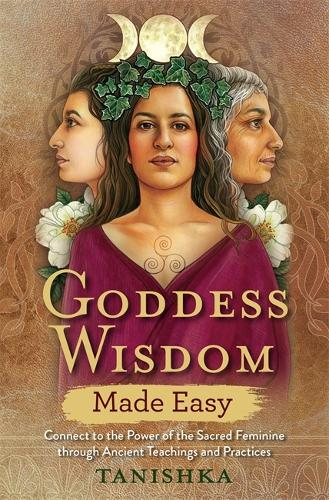 Goddess Wisdom Made Easy: Connect to the Power of the Sacred Feminine through Ancient Teachings and Practices (Paperback)