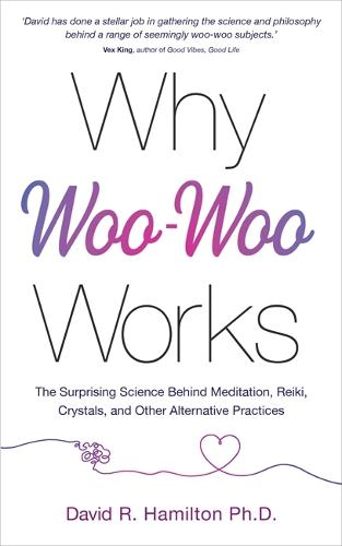 Why Woo-Woo Works: The Surprising Science Behind Meditation, Reiki, Crystals, and Other Alternative Practices (Paperback)