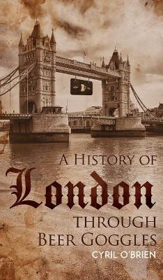 A History of London through Beer Goggles (Hardback)