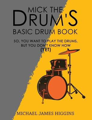 Mick the Drum's Basic Drum Book: So, YOU want to play the drums, but you don't know how (yet) (Hardback)