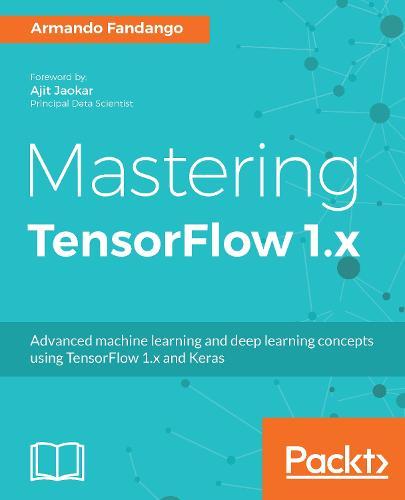 Mastering TensorFlow 1.x: Advanced machine learning and deep learning concepts using TensorFlow 1.x and Keras (Paperback)