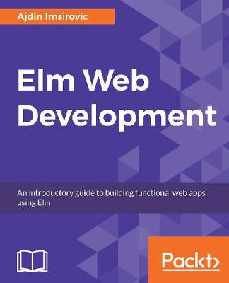 Elm Web Development: An introductory guide to building functional web apps using Elm (Paperback)