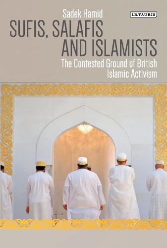 Sufis, Salafis and Islamists: The Contested Ground of British Islamic Activism (Paperback)