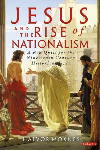 Jesus and the Rise of Nationalism: A New Quest for the Nineteenth Century Historical Jesus (Paperback)