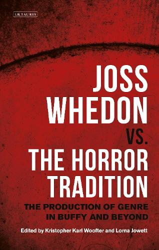 Joss Whedon vs. the Horror Tradition: The Production of Genre in Buffy and Beyond (Hardback)