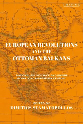 European Revolutions and the Ottoman Balkans: War Nationalism and Empire from Napolean to the Bolsheviks - The Ottoman Empire and the World (Hardback)