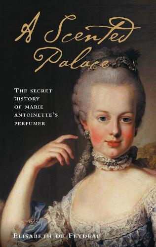A Scented Palace: The Secret History of Marie Antoinette's Perfumer (Paperback)