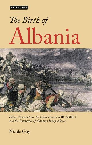 The Birth of Albania: Ethnic Nationalism, the Great Powers of World War I and the Emergence of Albanian Independence (Paperback)