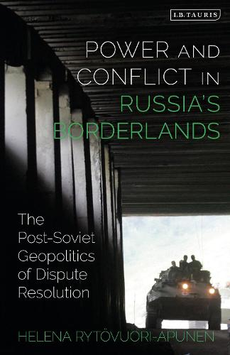Power and Conflict in Russia's Borderlands: The Post-Soviet Geopolitics of Dispute Resolution - Library of Modern Russia (Hardback)